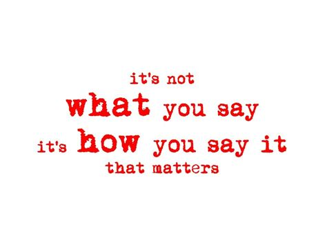 Its Not What by It S Not What You Say It S How You Say It That Matters