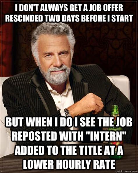 Get A Job Meme - i don t always get a job offer rescinded two days before i