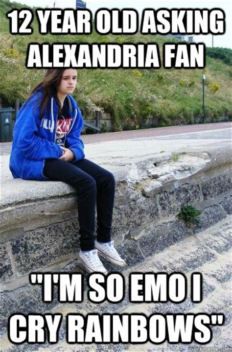 12 A Memes - 12 year old asking alexandria fan quot i m so emo i cry