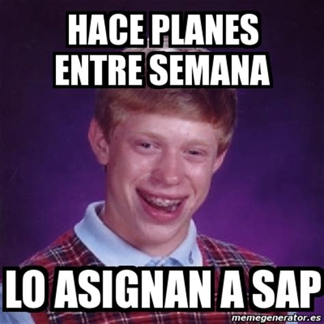 Sap Memes - meme bad luck brian hace planes entre semana lo asignan