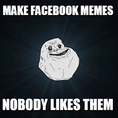 Create Facebook Meme - meme creator make facebook memes nobody likes them meme