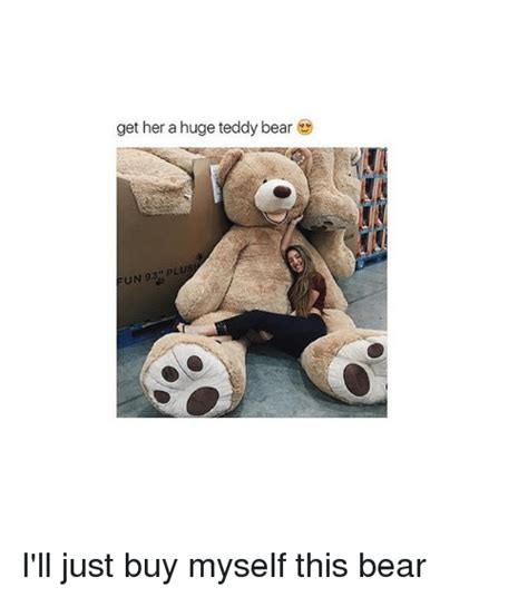 Bear Meme Generator - get her a huge teddy bear un 93 plus i ll just buy myself