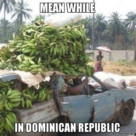 Dominican Memes - mean while in dominican republic make a meme
