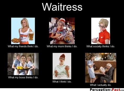 Waitressing Memes - waitress what people think i do what i really do