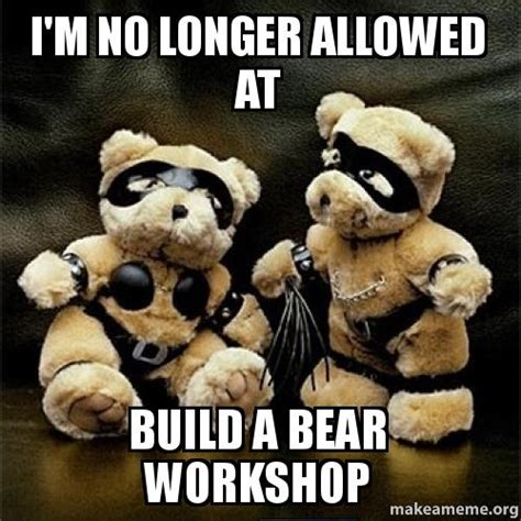 Gay Bear Meme - i m no longer allowed at build a bear workshop make a meme