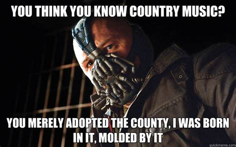 think you know music you think you know country music you merely adopted the county i was born in it molded by it