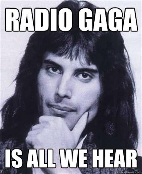 Gaga Meme - radio gaga is all we hear good guy freddie mercury