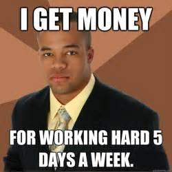 Get Money Meme - i get money for working hard 5 days a week successful