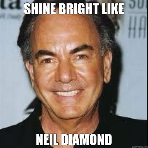 Diamond Meme - neil diamond memes shine bright like neil diamond