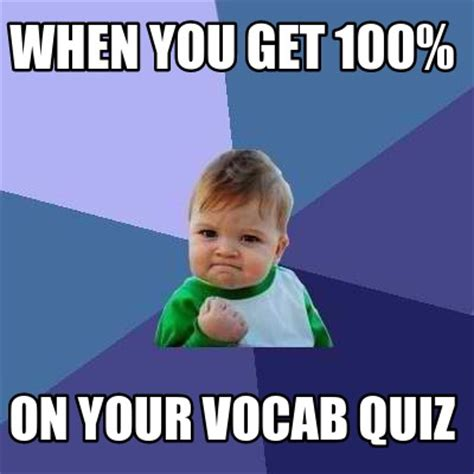 Vocabulary Meme - meme creator when you get 100 on your vocab quiz meme