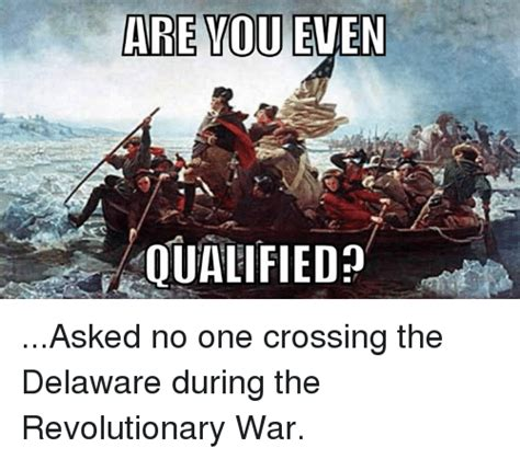 Revolutionary War Memes - are you even qualified asked no one crossing the delaware