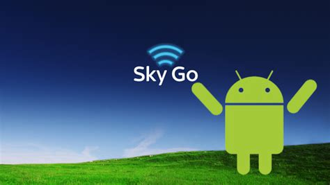 sky android sky increases android support for sky go app