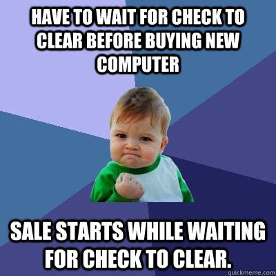 New Computer Meme - have to wait for check to clear before buying new computer