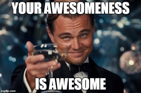 Your Awesome Meme - leonardo dicaprio cheers meme imgflip
