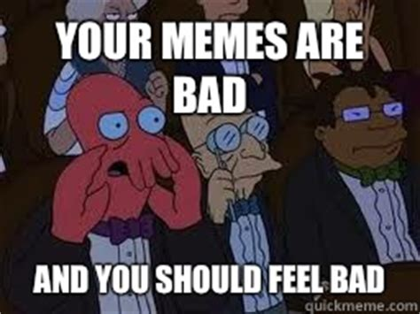 Your Meme Is Bad - your memes are bad and you should feel bad zoidberg