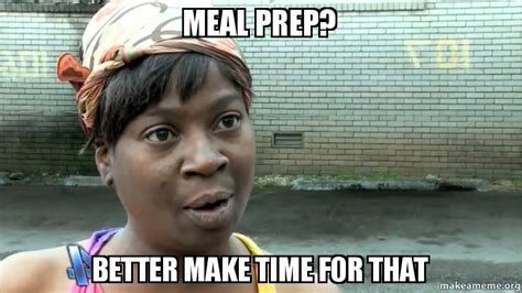 Meal Prep Meme - meal prep better make time for that make a meme