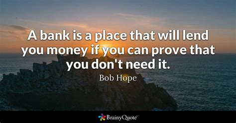 A Place What Is Them A Bank Is A Place That Will Lend You Money If You Can Prove That You Don T Need It Bob