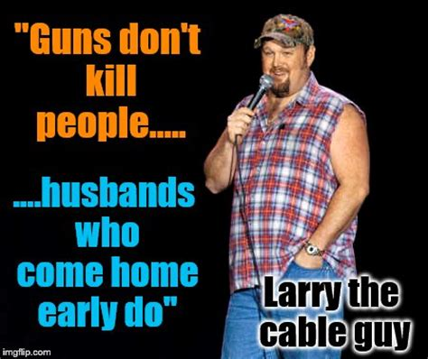 Larry The Cable Guy Meme - joke imgflip