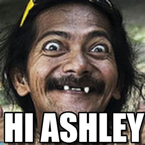 Ashley Meme - hi ashley ha meme on memegen