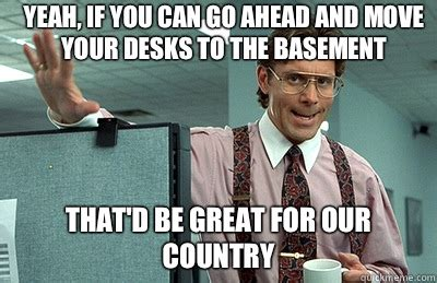 Office Space Move Your Desk Yeah If You Can Go Ahead And Move Your Desks To The Basement That D Be Great For Our Country