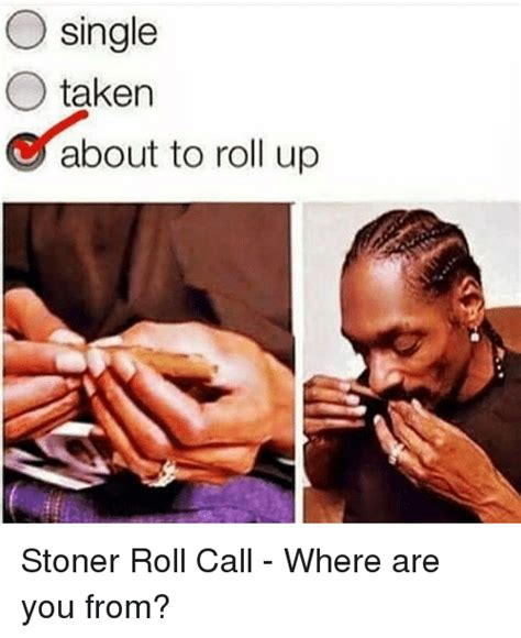 Roll Up Meme - o single o taken about to roll up stoner roll call where