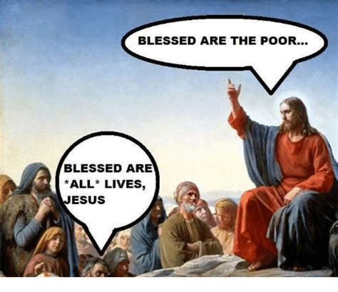 Blessed Meme - blessed are the poor blessed are all lives esus blessed