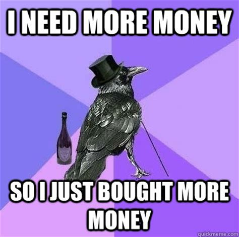 I Need Money Meme - i need more money so i just bought more money rich raven quickmeme
