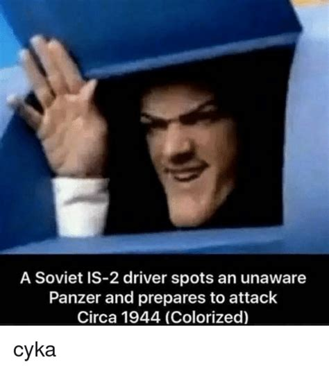 Circa Memes - a soviet is 2 driver spots an unaware panzer and prepares to attack circa 1944 colorized cyka