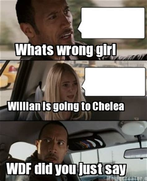 Whats Wrong Meme - meme creator whats wrong girl willian is going to chelea