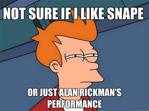 Alan Meme - not sure if i like snape or just alan rickman s performance futurama fry quickmeme