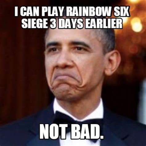 Not Bad Meme Generator - meme creator i can play rainbow six siege 3 days earlier not bad meme generator at