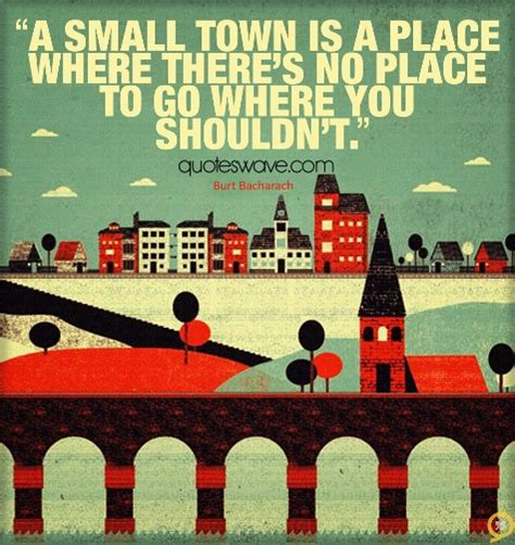 A Place About A Small Town Is A Place Where There S No Place To Go Where Burt Bacharach Picture Quotes