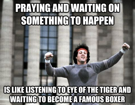 Eye Of The Tiger Meme - praying and waiting on something to happen is like
