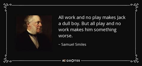 All Work No Play by Samuel Smiles Quote All Work And No Play Makes A
