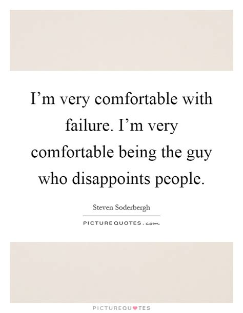 being comfortable with who you are i m very comfortable with failure i m very comfortable