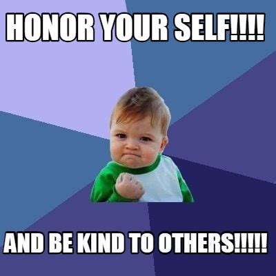 Kind Meme - meme creator honor your self and be kind to others