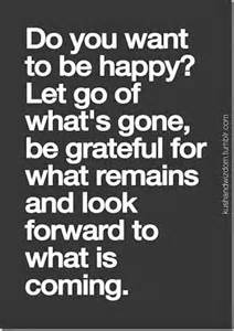 do you want to be happy let go of what s gone be