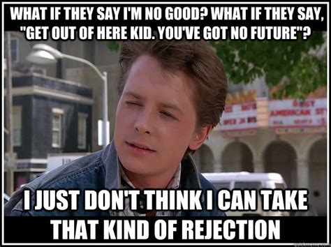 Rejection Meme - what if they say i m no good what if they say quot get out