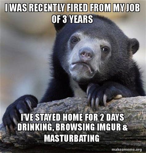 Imgur Make A Meme - i was recently fired from my job of 3 years i ve stayed