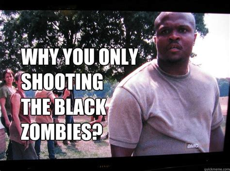 T Dogg Walking Dead Meme - why you only shooting the black zombies walking dead t dog