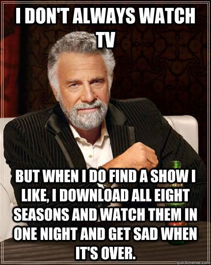 Funny Tv Memes - i don t always watch tv but when i do find a show i like i download all eight seasons and watch