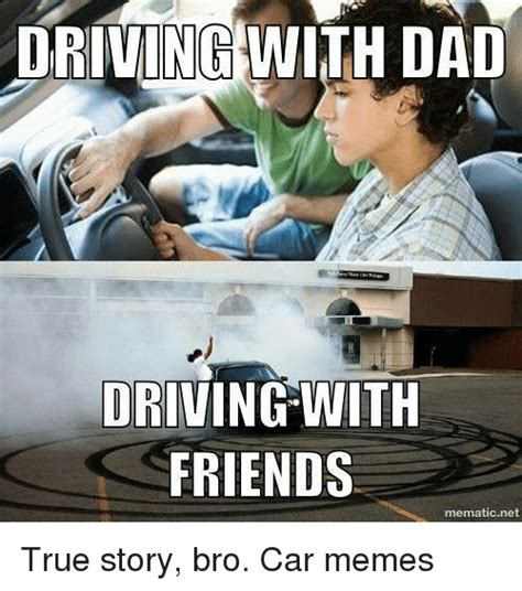 True Story Bro Meme - driving with dad driving with friends mematicnet true