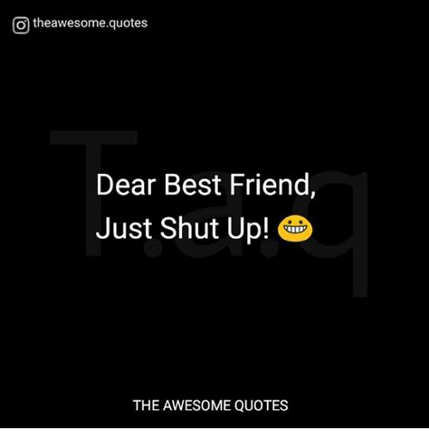 shut the up quotes otheawesomequotes dear best friend just shut up the