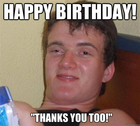 Birthday Thank You Meme - happy birthday quot thanks you too quot 10 guy quickmeme