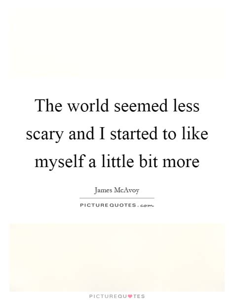 james mcavoy funny quotes the world seemed less scary and i started to like myself a