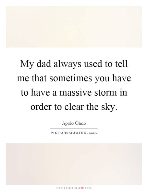 my dad used to my dad always used to tell me that sometimes you have to have a picture quotes