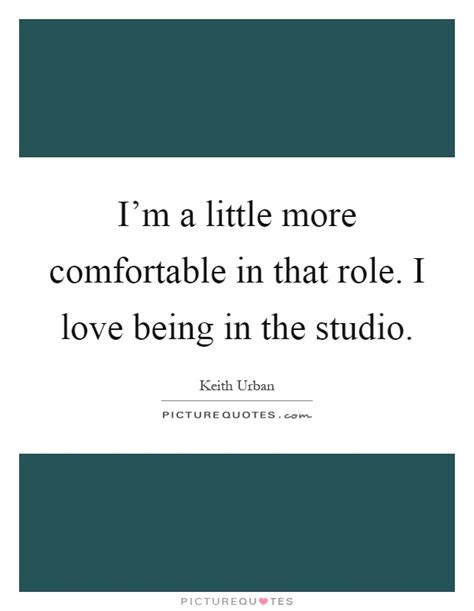 quotes about comfortable love i m a little more comfortable in that role i love being
