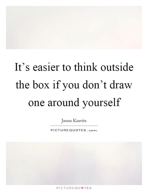 quotes about thinking outside the it s easier to think outside the box if you don t draw one