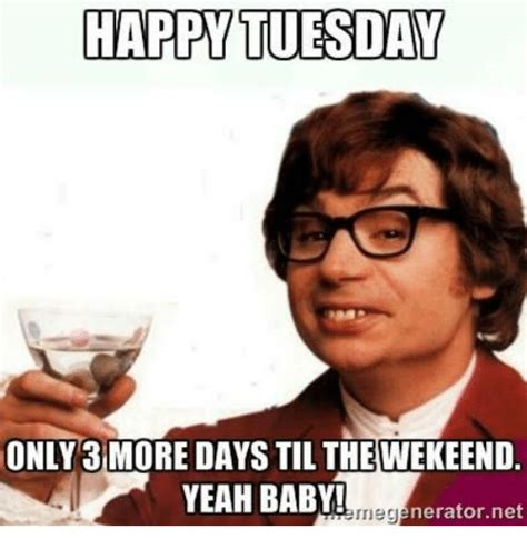 Happy Day Memes - happy tuesday only 3 more days til the wekeend yeah baby