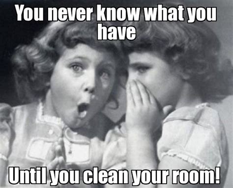 did you clean your room you never what you until you clean your room i do not believe this memes